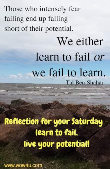 Those who intensely fear failing end up falling short of their potential.  We either learn to fail or we fail to learn.   Tal Ben-Shahar  Reflection for your Saturday - learn to fail, live your potential!