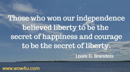 Those who won our independence believed liberty to be the  secret of happiness and courage to be the secret of liberty.   Louis D. Brandeis