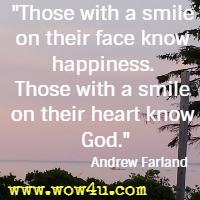 Those with a smile on their face know happiness. Those with a smile on their heart know God. Andrew Farland,