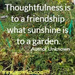 Thoughtfulness is to a friendship what sunshine is to a garden. Author Unknown