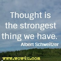 Thought is the strongest thing we have. Albert Schweitzer