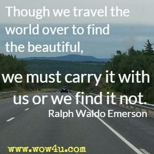 Though we travel the world over to find the beautiful, we must carry it with us or we find it not. Ralph Waldo Emerson