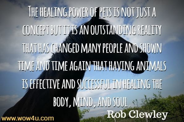 The healing power of pets is not just a concept but it is an outstanding reality that has changed many people and shown time and time again that having animals is effective and successful in healing the body, mind, and soul. Rob Clewley, Animal Therapy