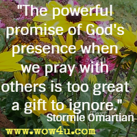 The powerful promise of God's presence when we pray with others is too great a gift to ignore. Stormie Omartian