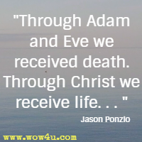 Through Adam and Eve we received death. Through Christ we receive life. . .  Jason Ponzio
