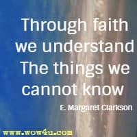 Through faith we understand The things we cannot know  E. Margaret Clarkson