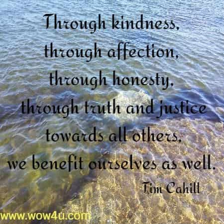 Through kindness, through affection, through honesty, through truth and justice towards all others, we benefit ourselves as well.  Tim Cahill