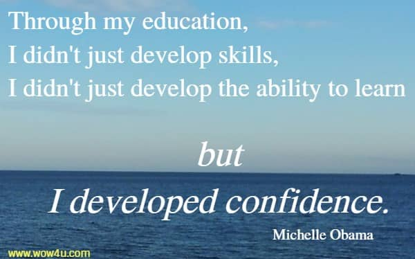 Through my education, I didn't just develop skills,  I didn't just develop the ability to learn but I developed confidence. Michelle Obama