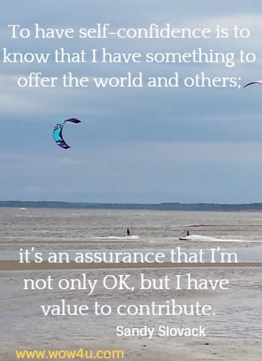 To have self-confidence is to know that I have something to offer the world and others; it's an assurance that I'm not only OK, but I have value to contribute.    Sandy Slovack