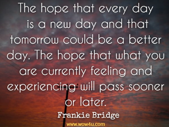 The hope that every day is a new day and that tomorrow could be a better day. The hope that what you are currently feeling and experiencing will pass sooner or later. Frankie Bridge, Open