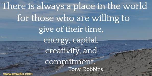 There is always a place in the world for those who are willing  to give of their time, energy, capital, creativity, and commitment. Tony  Robbins