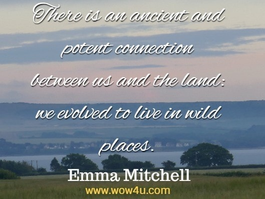 There is an ancient and potent connection between us and the land: we evolved to live in wild places. Emma Mitchell The Wild Remedy