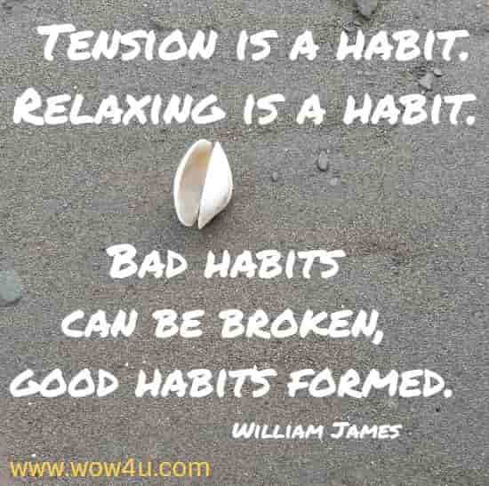 Tension is a habit. Relaxing is a habit.  Bad habits can be broken, good habits formed. William James