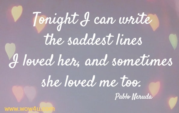 Tonight I can write the saddest lines I loved her, and sometimes she loved me too. Pablo Neruda