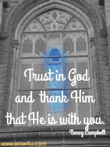 Trust in God and thank Him that He is with you.   Nancy Campbell