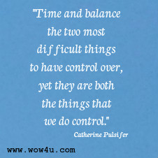 Time and balance the two most difficult things to have control over, yet they are both the things that we do control. Catherine Pulsifer