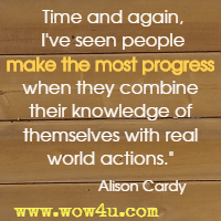 Time and again, I've seen people make the most progress when they combine their knowledge of themselves with real world actions. Alison Cardy