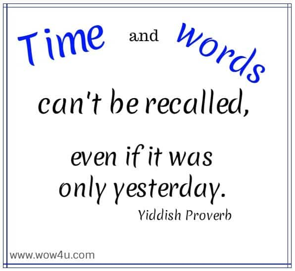 Time and words can't be recalled, even if it was only yesterday.   Yiddish Proverb