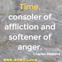 Time, consoler of affliction and softener of anger. Charles Dickens