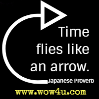Time flies like an arrow. Japanese Proverb