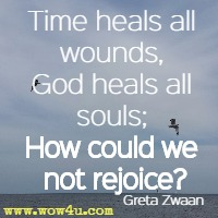 Time heals all wounds, God heals all souls; How could we not rejoice?