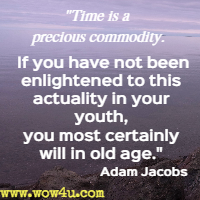 Time is a precious commodity. If you have not been enlightened to this actuality in your youth, you most certainly will in old age.  Adam Jacobs