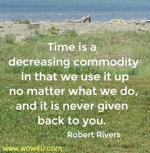 Time is a decreasing commodity in that we use it up no matter what we do, and it is never given back to you. Robert Rivers