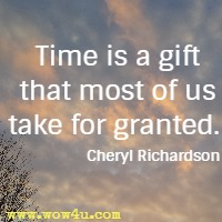Time is a gift that most of us take for granted. Cheryl Richardson