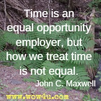 Time is an equal opportunity employer, but how we treat time is not equal. John C. Maxwell