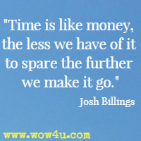 Time is like money, the less we have of it to spare the further we make it go. Josh Billings