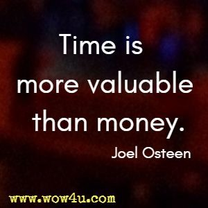 Time is more valuable than money. Joel Osteen