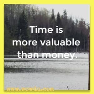 Time is more valuable than money.