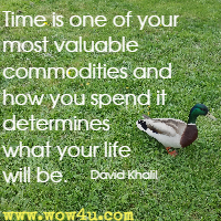 Time is one of your most valuable commodities and how you spend it determines what your life will be. David Khalil