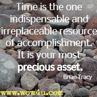 Time is the one indispensable and irreplaceable resource of accomplishment. It is your most precious asset.  Brian Tracy