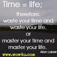 Time = life; therefore, waste your time and waste your life, or master your time and master your life. Alan Lakein
