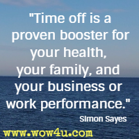 Time off is a proven booster for your health, your family, and your business or work performance. Simon Sayes