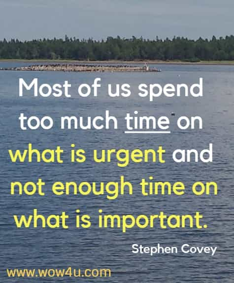 Most of us spend too much time on what is urgent and not enough time on what is important.    Stephen Covey