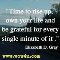 Time to rise up, own your life and be grateful for every single minute of it  Elizabeth D. Gray