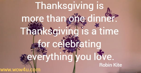 Thanksgiving is  more than one dinner.  Thanksgiving is a time  for celebrating everything you love.Robin Kite