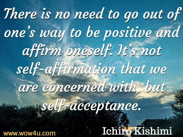 There is no need to go out of one's way to be positive and affirm oneself. It's not self-affirmation that we are concerned with, but self-acceptance. Ichiro Kishimi, The Courage To Be Disliked