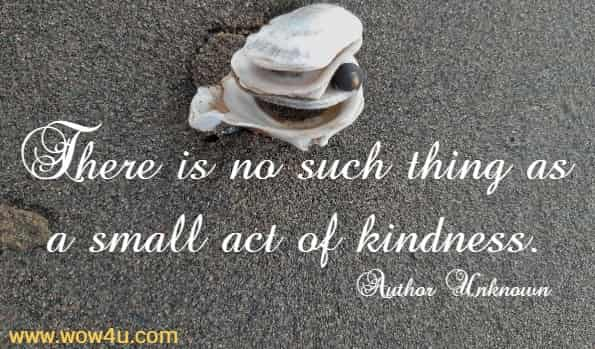There is no such thing as a small act of kindness.   Author Unknown