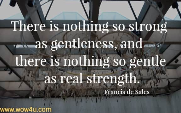 There is nothing so strong as gentleness, and there is nothing so gentle as real strength.   Francis de Sales