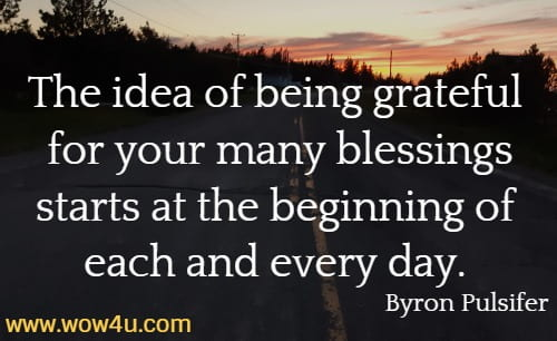 The idea of being grateful for your many blessings starts at the beginning of each and every day.  Byron Pulsifer