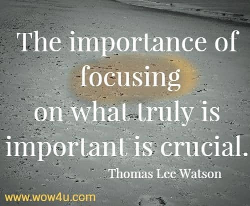 The importance of focusing on what truly is important is crucial.   Thomas Lee Watson