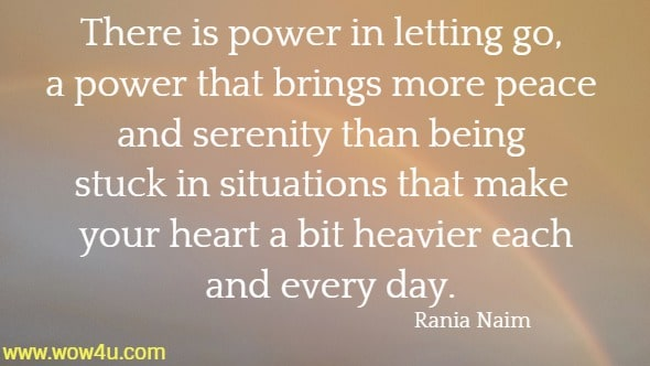 There is power in letting go, a power that brings more peace and serenity than being stuck in situations that make your heart a bit heavier each and every day.  Rania Naim