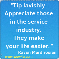 Tip lavishly. Appreciate those in the service industry. They make your life easier. Raven Mardirosian