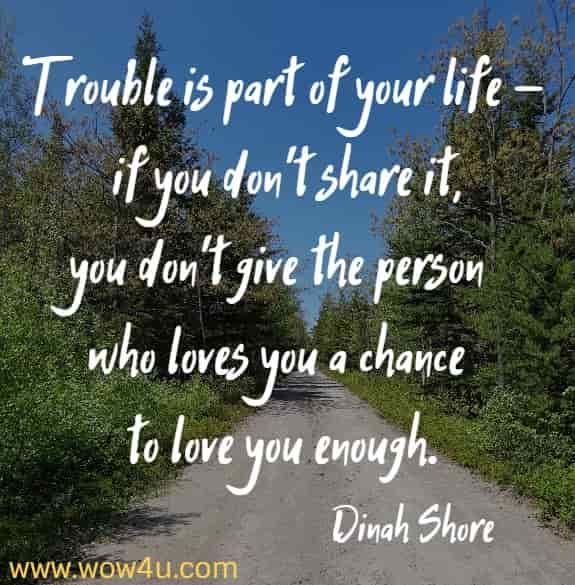 Trouble is part of your life - if you don't share it, you don't give the person who loves you a chance to love you enough.