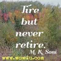 Tire but never retire. M. K. Soni