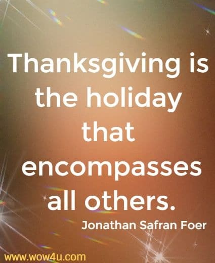 Thanksgiving is the holiday that encompasses all others.    Jonathan Safran Foer