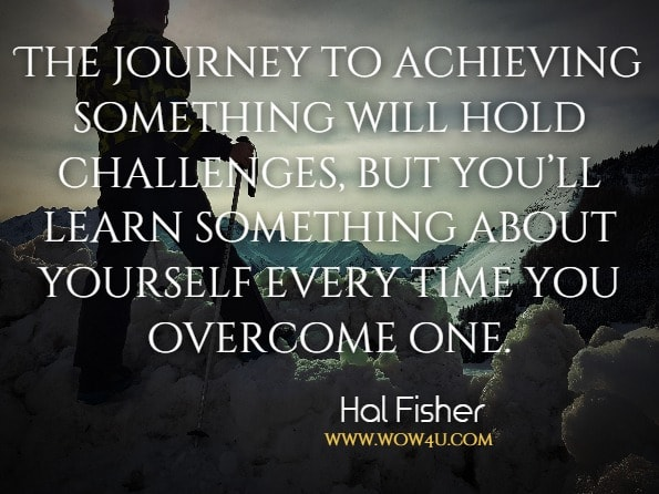 The journey to achieving something will hold challenges, but you'll learn something about yourself every time you overcome one.Hal Fisher, Don't Quit